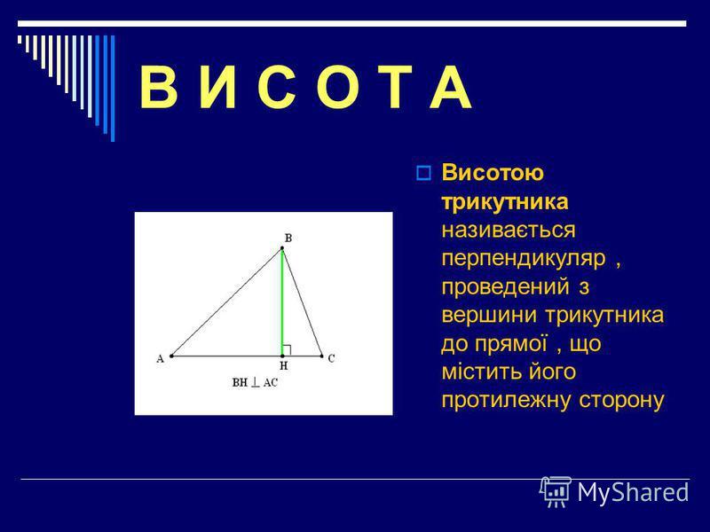 В И С О Т А Висотою трикутника називається перпендикуляр, проведений з вершини трикутника до прямої, що містить його протилежну сторону