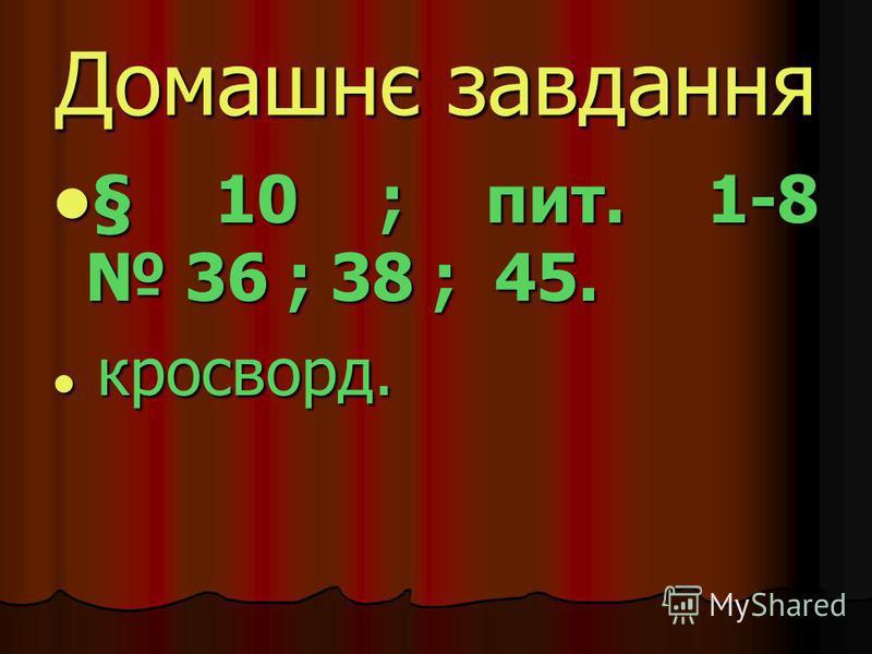 Домашнє завдання § 10 ; пит. 1-8 36 ; 38 ; 45. к кросворд.
