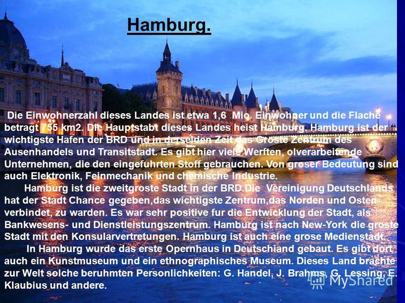 Hamburg. Die Einwohnerzahl dieses Landes ist etwa 1,6 Mio. Einwohner und die Flache betragt 755 km2. Die Hauptstabt dieses Landes heist Hamburg. Hamburg ist der wichtigste Hafen der BRD und in derselden Zeit das Groste Zentrum des Ausenhandels und Tr