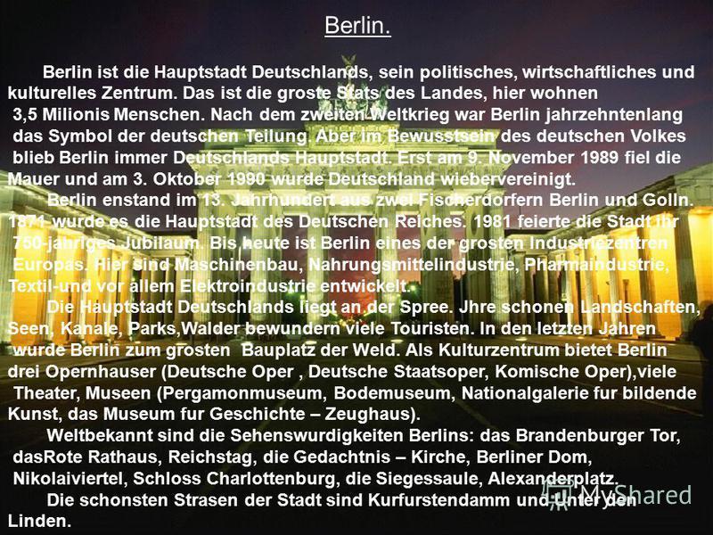 Berlin. Berlin ist die Hauptstadt Deutschlands, sein politisches, wirtschaftliches und kulturelles Zentrum. Das ist die groste Stats des Landes, hier wohnen 3,5 Milionis Menschen. Nach dem zweiten Weltkrieg war Berlin jahrzehntenlang das Symbol der d