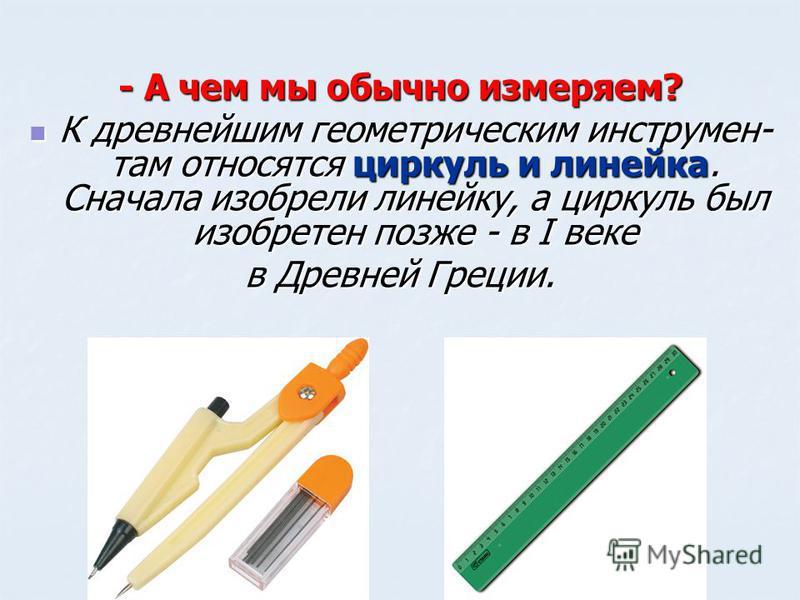- А чем мы обычно измеряем? К древнейшим геометрическим инструментам относятся циркуль и линейка. Сначала изобрели линейку, а циркуль был изобретен позже - в I веке К древнейшим геометрическим инструментам относятся циркуль и линейка. Сначала изобрел