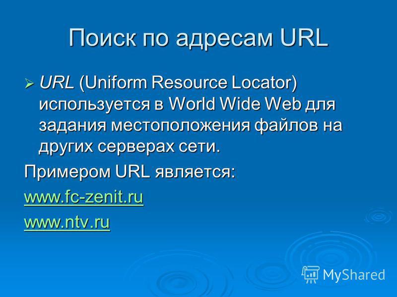 Поиск по адресам URL URL (Uniform Resource Locator) используется в World Wide Web для задания местоположения файлов на других серверах сети. URL (Uniform Resource Locator) используется в World Wide Web для задания местоположения файлов на других серв
