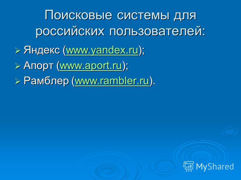 Поисковые системы для российских пользователей: Яндекс (www.yandex.ru); Яндекс (www.yandex.ru);www.yandex.ru Апорт (www.aport.ru); Апорт (www.aport.ru);www.aport.ru Рамблер (www.rambler.ru). Рамблер (www.rambler.ru).www.rambler.ru