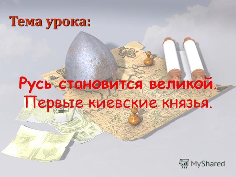 Русь становится великой. Первые киевские князья. Тема урока: