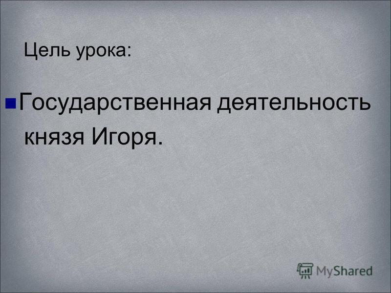 Цель урока: Государственная деятельность князя Игоря.