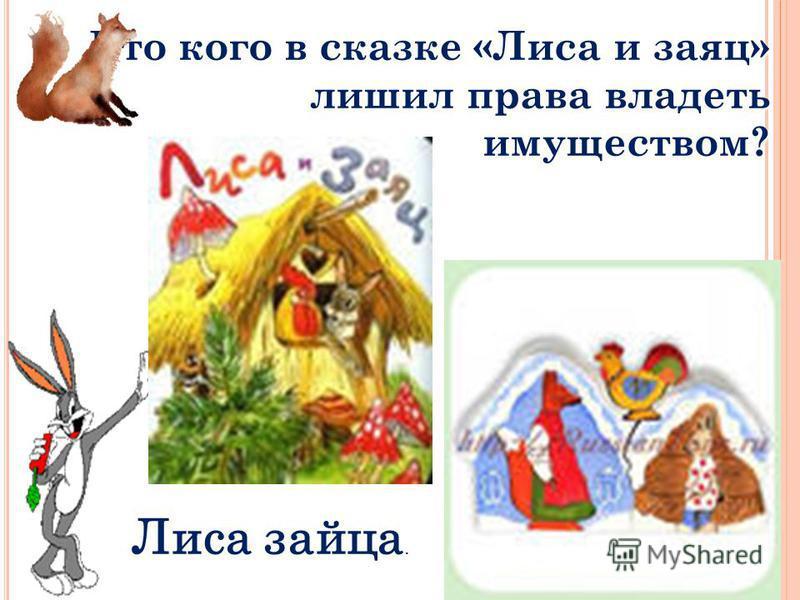 Кто кого в сказке «Лиса и заяц» лишил права владеть имуществом? лишил права владеть имуществом? Лиса зайца.