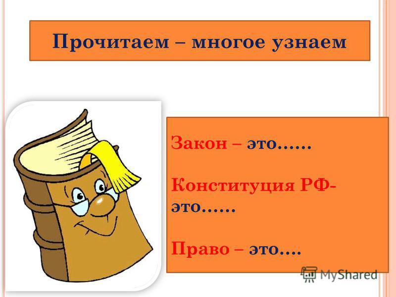 Прочитаем – многое узнаем Закон – это…… Конституция РФ- это…… Право – это….