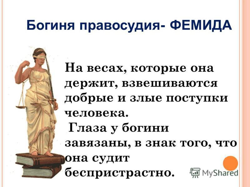 Богиня правосудия- ФЕМИДА На весах, которые она держит, взвешиваются добрые и злые поступки человека. Глаза у богини завязаны, в знак того, что она судит беспристрастно.