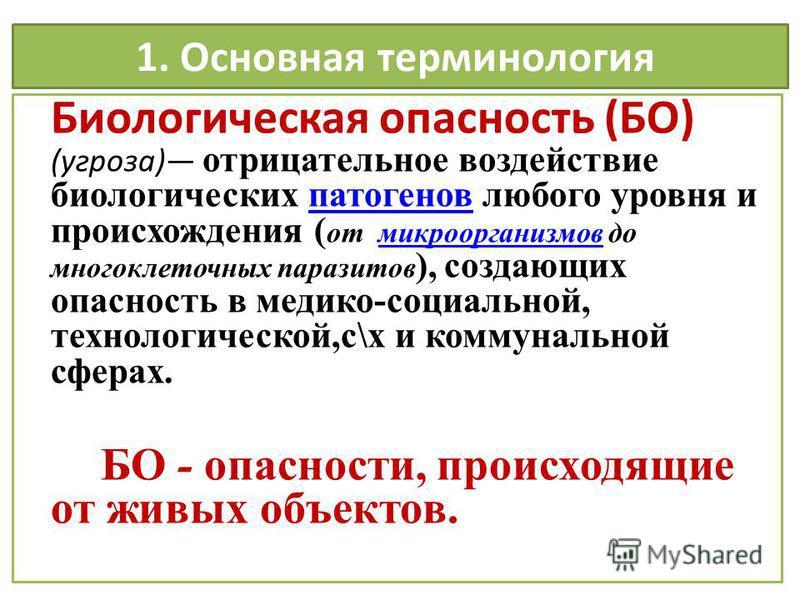 1. Основная терминология Биологическая опасность (БО) (угроза) отрицательное воздействие биологических патогенов любого уровня и происхождения ( от микроорганизмов до многоклеточных паразитов ), создающих опасность в медико-социальной, технологическо