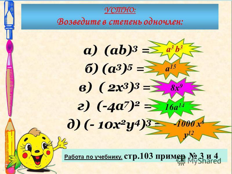 а) (ab) 3 = б) (a 3 ) 5 = в) ( 2 х 3 ) 3 = г) (-4a 7 ) 2 = д) (- 10 х 2 у 4 ) 3 = 29.07.2015 УСТНО: Возведите в степень одночлен: Работа по учебнику. стр.103 пример 3 и 4 a 3 b 3 a 15 8x 9 16a 14 -1000 x 6 y 12