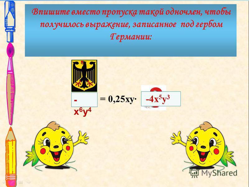 -х 6 у 4-х 6 у 4 = 0,25 ку Впишите вместо пропуска такой одночлен, чтобы получилось выражение, записанное под гербом Германии: -4 х 5 у 3