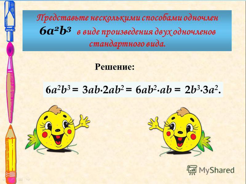 Решение: 6a2b3 =6a2b3 = Представьте несколькими способами одночлен 6a 2 b 3 в виде произведения двух одночленов стандартного вида. 3 ab 2 ab 2 =6 ab 2 ab =2b33a2.2b33a2.
