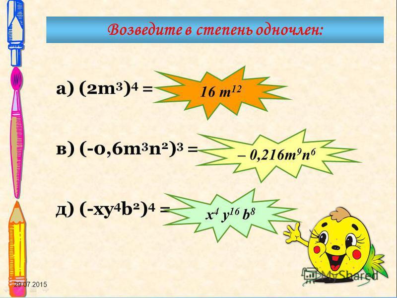 29.07.2015 а) (2m 3 ) 4 = в) (-0,6m 3 n 2 ) 3 = д) (-ку 4 b 2 ) 4 = Возведите в степень одночлен: 16 т 12 – 0,216 т 9 n 6 x 4 y 16 b 8