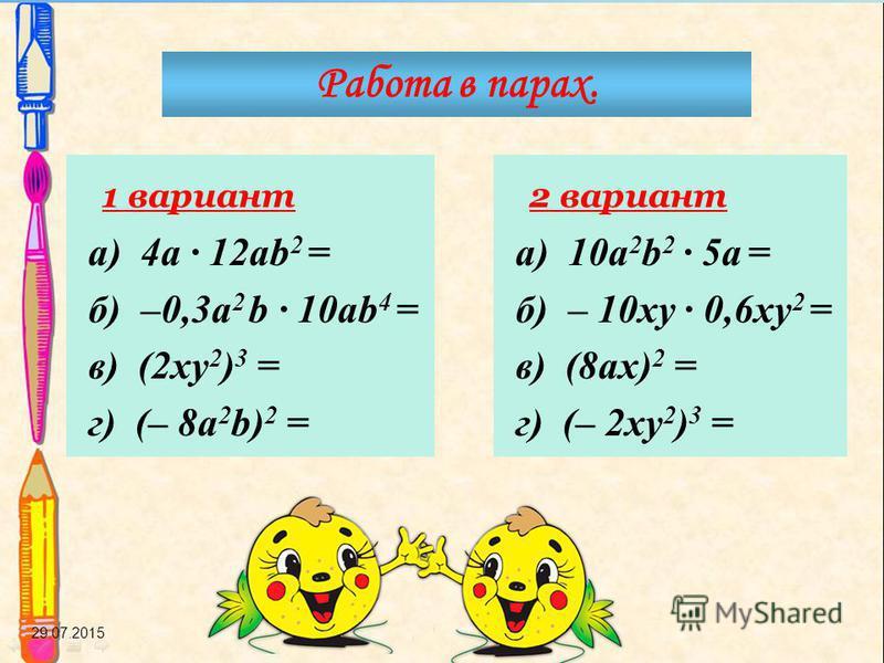 29.07.2015 Работа в парах. 1 вариант а) 4a · 12ab 2 = б) –0,3a 2 b · 10ab 4 = в) (2xy 2 ) 3 = г) (– 8a 2 b) 2 = 2 вариант а) 10a 2 b 2 · 5a = б) – 10xy · 0,6xy 2 = в) (8ax) 2 = г) (– 2xy 2 ) 3 =