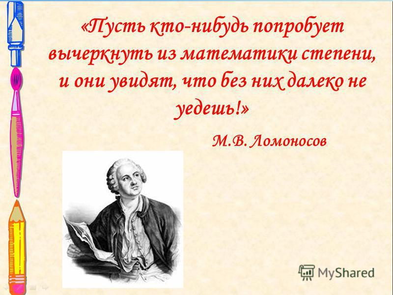 «Пусть кто-нибудь попробует вычеркнуть из математики степени, и они увидят, что без них далеко не уедешь!» М.В. Ломоносов