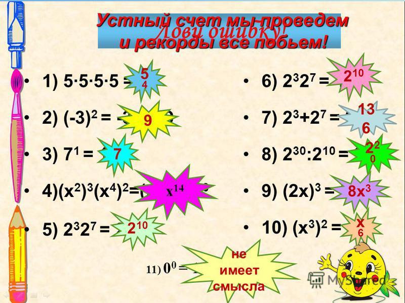 1) 5555 = 4 5 2) (-3) 2 = -33=-9 3) 7 1 = 1 4)(х 2 ) 3 (х 4 ) 2 =(х 6 ) 5 =х 30 5) 2 3 2 7 = 2 21 6) 2 3 2 7 = 4 10 7) 2 3 +2 7 = 2 10 8) 2 30 :2 10 = 2 3 9) (2 х) 3 = 2 х 3 10) (х 3 ) 2 = х 9 11) 0 0 = 1 5454 9 7 не имеет смысла 2 10 13 6 220220 8 х