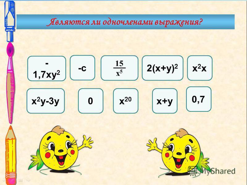 х 2 х 2 х - 1,7 ку 2 х+у -с х 2 у-3 у 15 х 5 0,7 2(х+у) 2 х 20 0 Являются ли одночленами выражения?