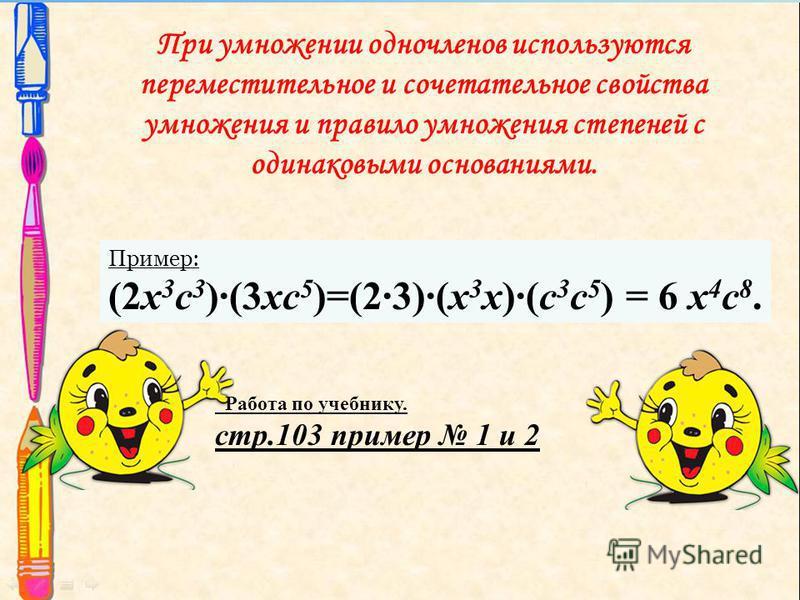 При умножении одночленов используются переместительное и сочетательное свойства умножения и правило умножения степеней с одинаковыми основаниями. Пример: (2x 3 с 3 )(3xс 5 )=(23)(x 3 x)(с 3 с 5 ) = 6 x 4 с 8. Работа по учебнику. стр.103 пример 1 и 2