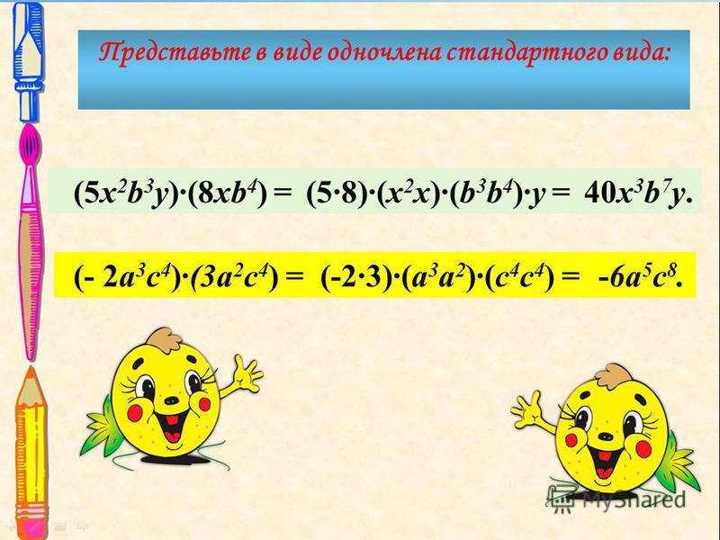 (5x 2 b 3 y)(8xb 4 ) = Представьте в виде одночлена стандартного вида: (58)(x 2 x)(b 3 b 4 )y =40x 3 b 7 y. (- 2a 3 c 4 )(3a 2 c 4 ) =(-23)(a 3 a 2 )(c 4 c 4 ) =-6a 5 c 8.