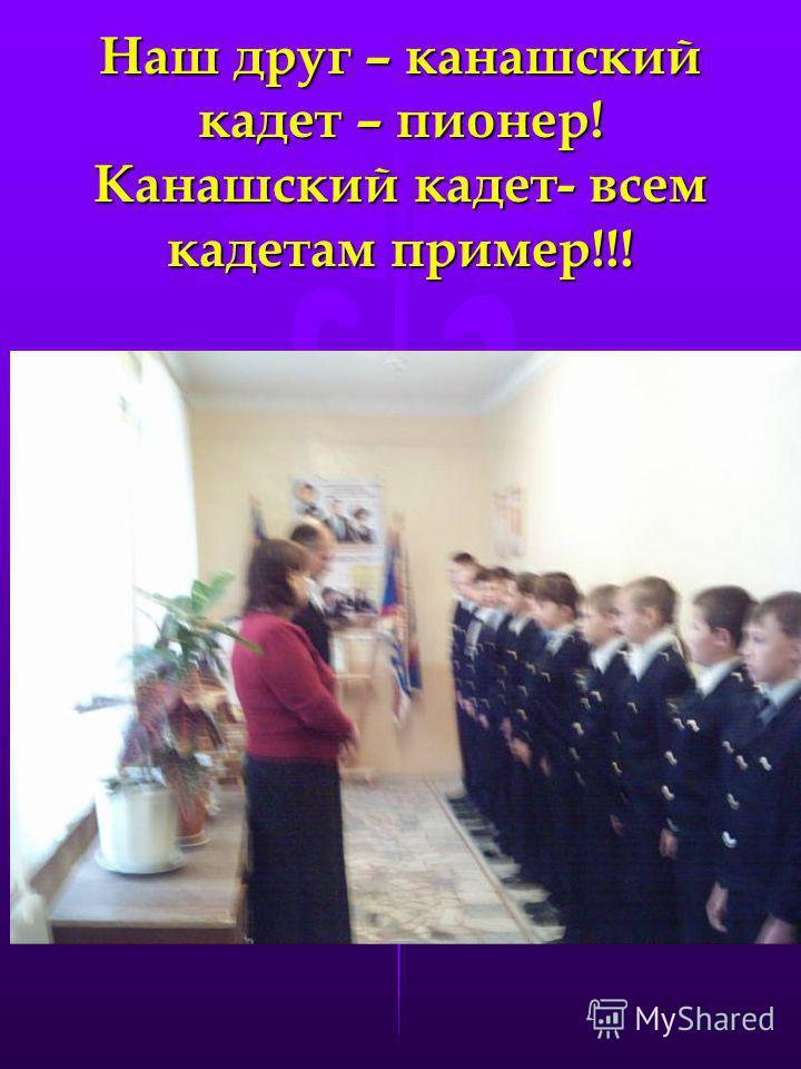 Наш друг – канашский кадет – пионер! Канашский кадет- всем кадетам пример!!!