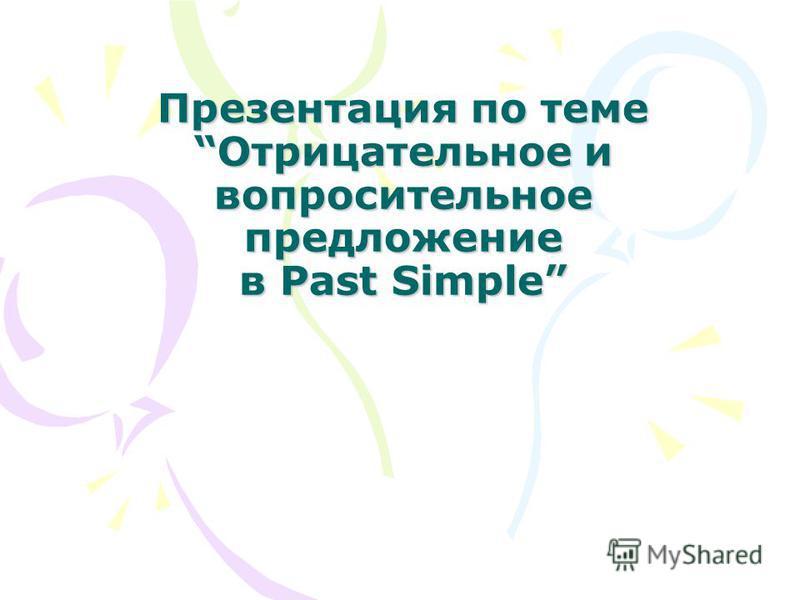 Презентация по теме Отрицательное и вопросительное предложение в Past Simple