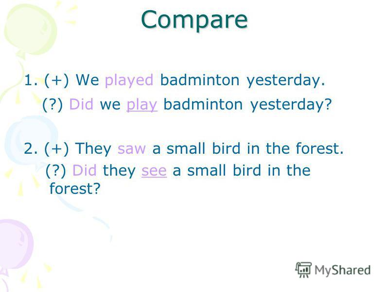 Compare 1. (+) We played badminton yesterday. (?) Did we play badminton yesterday? 2. (+) They saw a small bird in the forest. (?) Did they see a small bird in the forest?