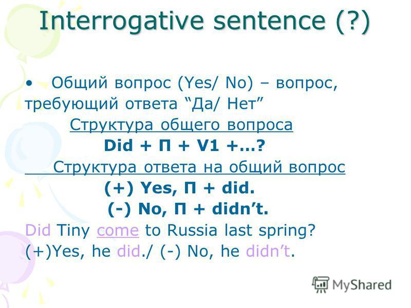 Interrogative sentence (?) Общий вопрос (Yes/ No) – вопрос, требующий ответа Да/ Нет Cтруктура общего вопроса Did + П + V1 +…? Cтруктура ответа на общий вопрос (+) Yes, П + did. (-) No, П + didnt. Did Tiny come to Russia last spring? (+)Yes, he did./
