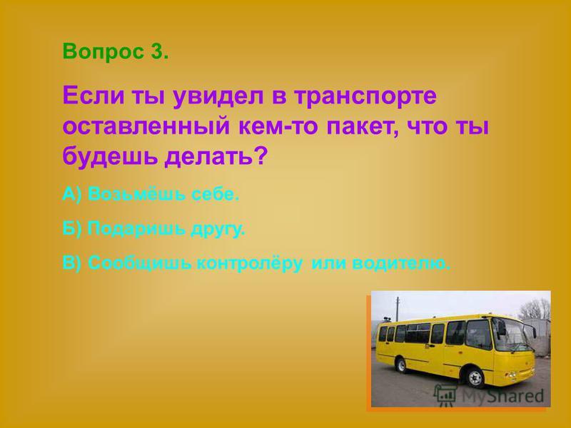 Вопрос 3. Если ты увидел в транспорте оставленный кем-то пакет, что ты будешь делать? А) Возьмёшь себе. Б) Подаришь другу. В) Сообщишь контролёру или водителю.