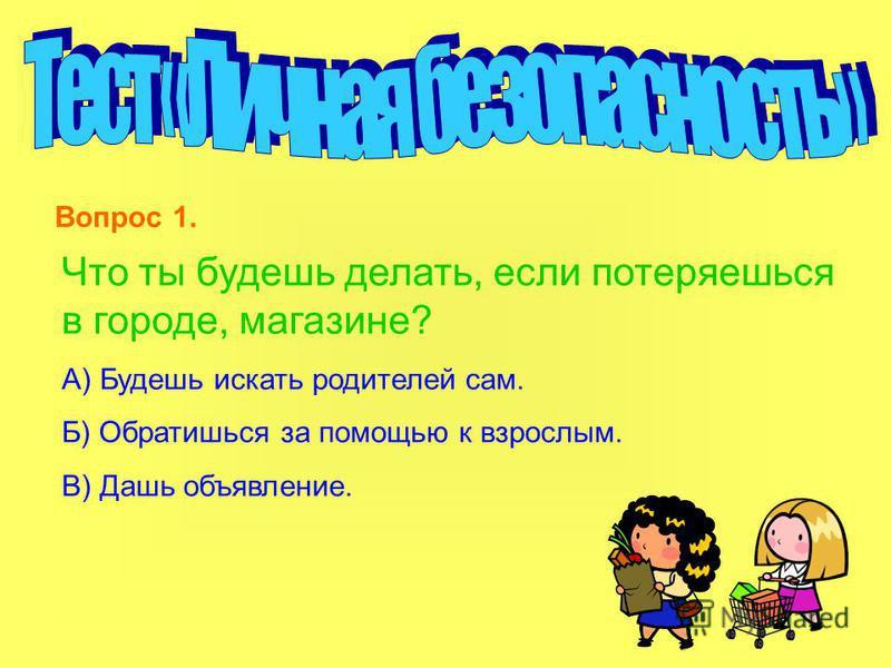 Что ты будешь делать, если потеряешься в городе, магазине? А) Будешь искать родителей сам. Б) Обратишься за помощью к взрослым. В) Дашь объявление. Вопрос 1.