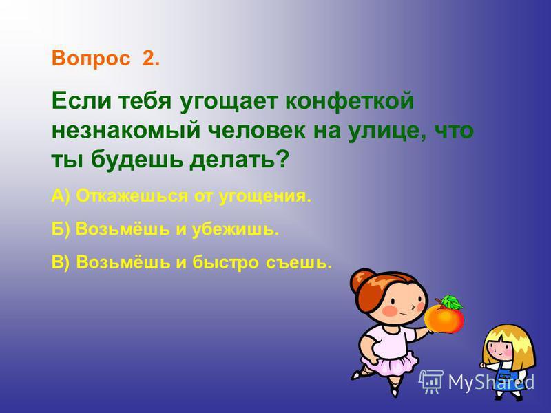 Вопрос 2. Если тебя угощает конфеткой незнакомый человек на улице, что ты будешь делать? А) Откажешься от угощения. Б) Возьмёшь и убежишь. В) Возьмёшь и быстро съешь.
