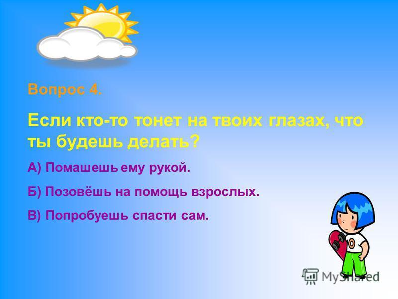 Вопрос 4. Если кто-то тонет на твоих глазах, что ты будешь делать? А) Помашешь ему рукой. Б) Позовёшь на помощь взрослых. В) Попробуешь спасти сам.
