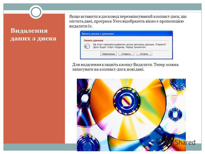 Видалення даних з диска Якщо вставити в дисковод перезаписуваний компакт-диск, що містить дані, програма Nero відобразить вікно з пропозицією видалити їх. Для видалення клацніть кнопку Видалити. Тепер можна записувати на компакт-диск нові дані.