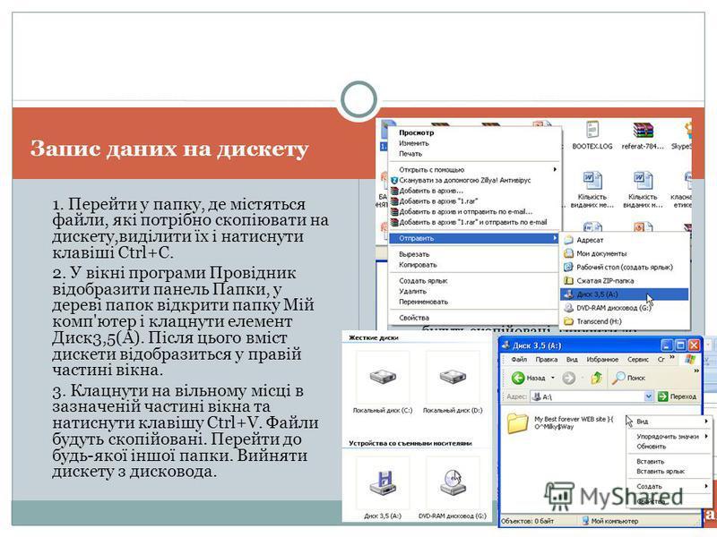 Запис даних на дискету 1. Перейти у папку, де містяться файли, які потрібно скопіювати на дискету,виділити їх і натиснути клавіші Ctrl+C. 2. У вікні програми Провідник відобразити панель Папки, у дереві папок відкрити папку Мій комп'ютер і клацнути е