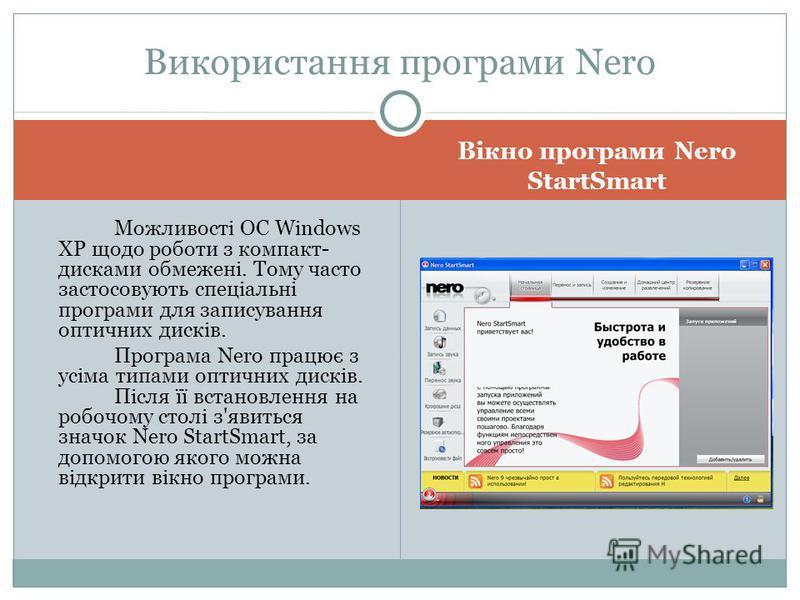Вікно програми Nero StartSmart Можливості ОС Windows XP щодо роботи з компакт- дисками обмежені. Тому часто застосовують спеціальні програми для записування оптичних дисків. Програма Nero працює з усіма типами оптичних дисків. Після її встановлення н