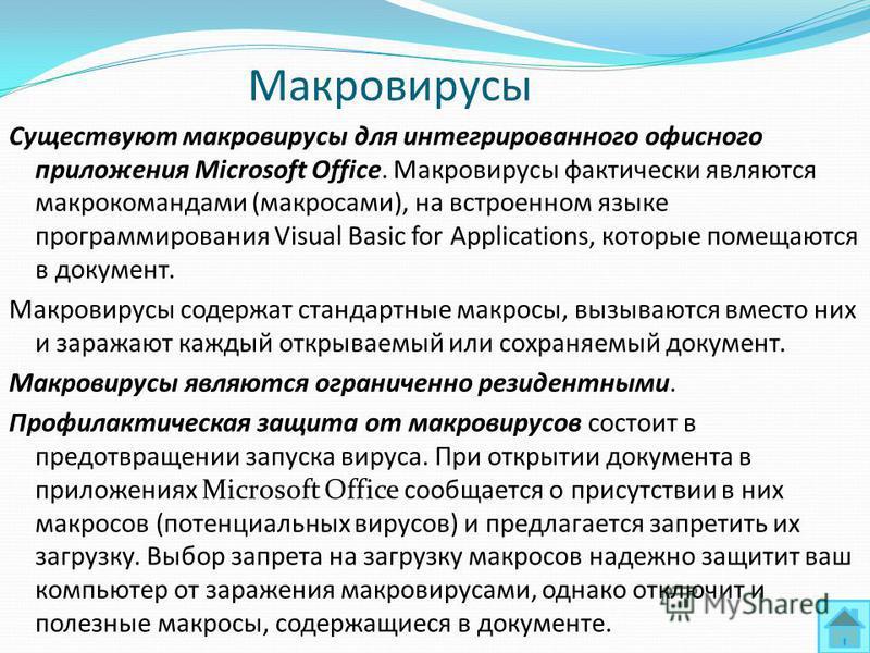 Макровирусы Существуют макровирусы для интегрированного офисного приложения Microsoft Office. Макровирусы фактически являются макрокомандами (макросами), на встроенном языке программирования Visual Basic for Applications, которые помещаются в докумен