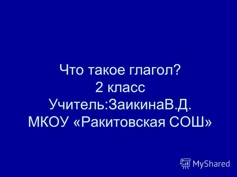 Что такое глагол? 2 класс Учитель:ЗаикинаВ.Д. МКОУ «Ракитовская СОШ»