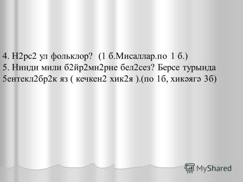 4. Н2 рс 2 ул фольклор ? (1 б.Мисаллар. по 1 б.) 5. Н индии мили б 2 ир 2 мн 2 рне бел 2 сез ? Берсе турында 5 ентекл 2 бр 2 к яз ( кечкин 2 хик 2 я ).(по 1 б, хикәягә 3 б)