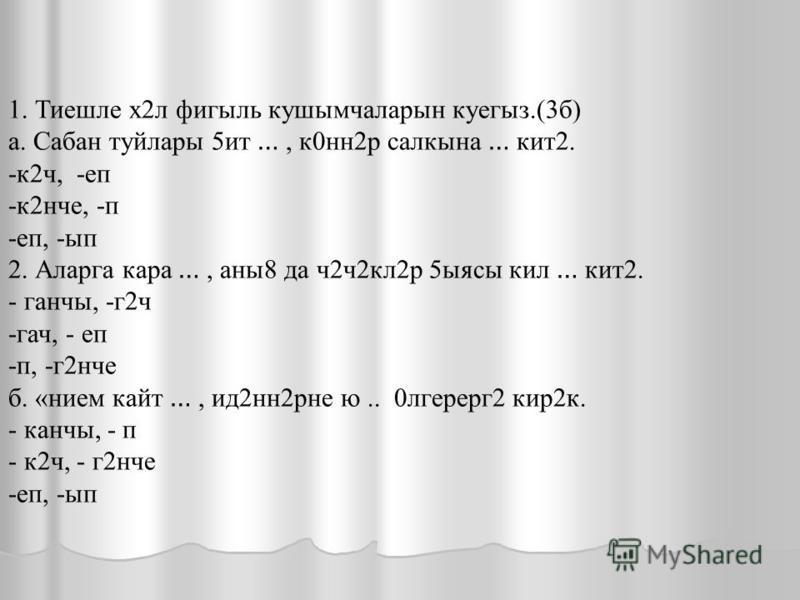 1. Тиешлет х 2 л фигыль кушымчаларын куегыз. (3 б) а. Сабан туйлары 5 ит …, к 0 на 2 р салкына … кит 2. -к 2 ч, -е п -к 2 нче, -пп, -ып 2. Аларга кара …, аны 8 да ч 2 ч 2 кл 2 р 5 ясы кил … кит 2. - ганчы, -г 2 ч -гач, - е п -п, -г 2 нче б. «нием кай