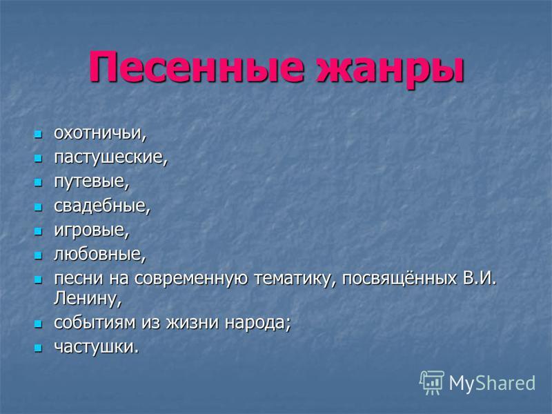 Песенные жанры охотничьи, охотничьи, пастушеские, пастушеские, путевые, путевые, свадебные, свадебные, игровые, игровые, любовные, любовные, песни на современную тематику, посвящённых В.И. Ленину, песни на современную тематику, посвящённых В.И. Ленин