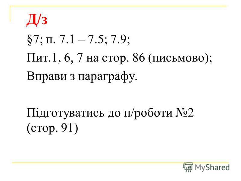 Д/з §7; п. 7.1 – 7.5; 7.9; Пит.1, 6, 7 на стор. 86 (письмово); Вправи з параграфу. Підготуватись до п/роботи 2 (стор. 91)