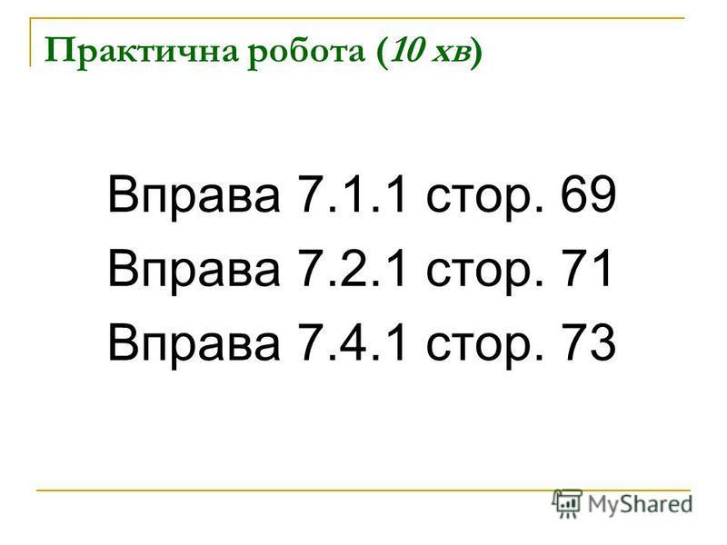Практична робота (10 хв) Вправа 7.1.1 стор. 69 Вправа 7.2.1 стор. 71 Вправа 7.4.1 стор. 73