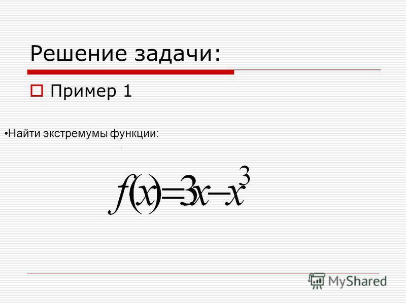 Решение задачи: Пример 1 Найти экстремумы функции:.