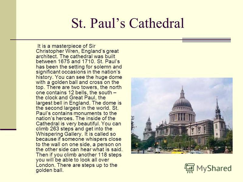 St. Pauls Cathedral It is a masterpiece of Sir Christopher Wren, Englands great architect. The cathedral was built between 1675 and 1710. St. Pauls has been the setting for solemn and significant occasions in the nations history. You can see the huge