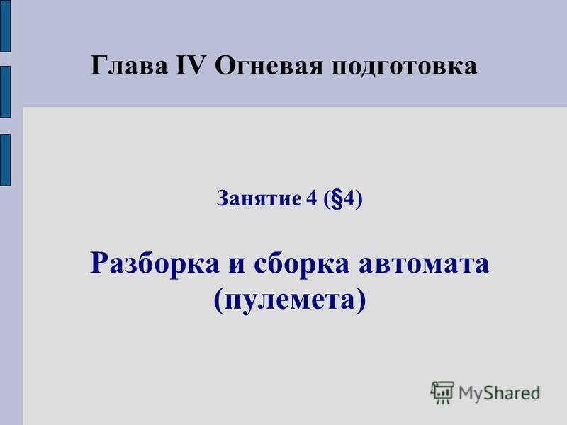 Глава IV Огневая подготовка Занятие 4 (§4) Разборка и сборка автомата (пулемета)