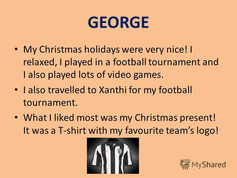 GEORGE My Christmas holidays were very nice! I relaxed, I played in a football tournament and I also played lots of video games. I also travelled to Xanthi for my football tournament. What I liked most was my Christmas present! It was a T-shirt with