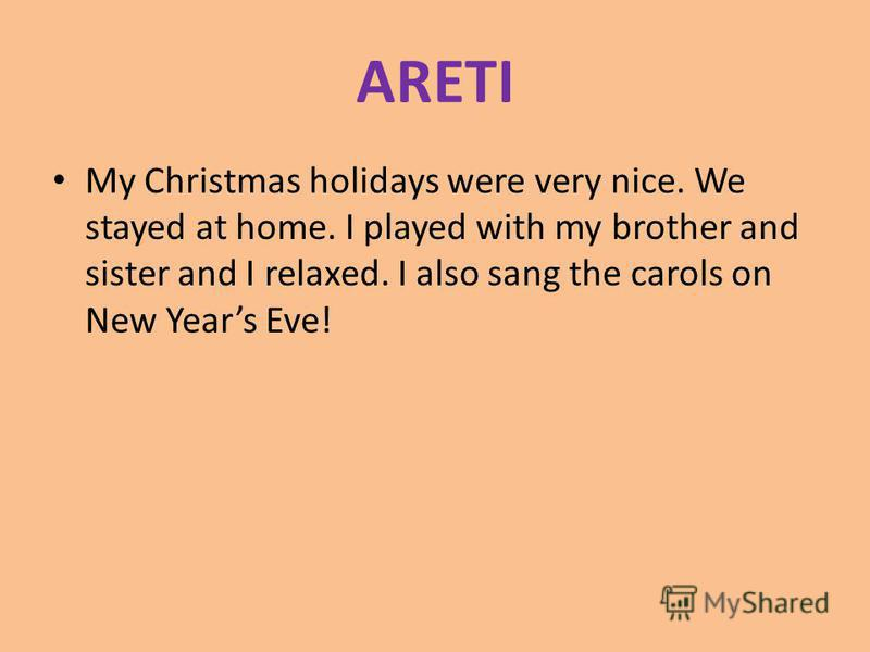 ARETI My Christmas holidays were very nice. We stayed at home. I played with my brother and sister and I relaxed. I also sang the carols on New Years Eve!