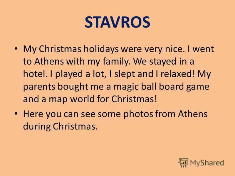 STAVROS My Christmas holidays were very nice. I went to Athens with my family. We stayed in a hotel. I played a lot, I slept and I relaxed! My parents bought me a magic ball board game and a map world for Christmas! Here you can see some photos from