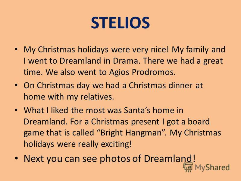 STELIOS My Christmas holidays were very nice! My family and I went to Dreamland in Drama. There we had a great time. We also went to Agios Prodromos. On Christmas day we had a Christmas dinner at home with my relatives. What I liked the most was Sant