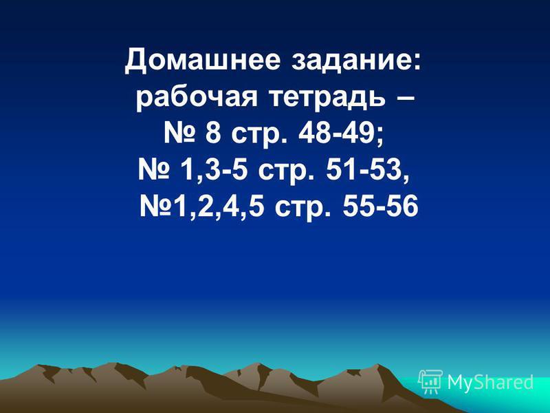 Домашнее задание: рабочая тетрадь – 8 стр. 48-49; 1,3-5 стр. 51-53, 1,2,4,5 стр. 55-56