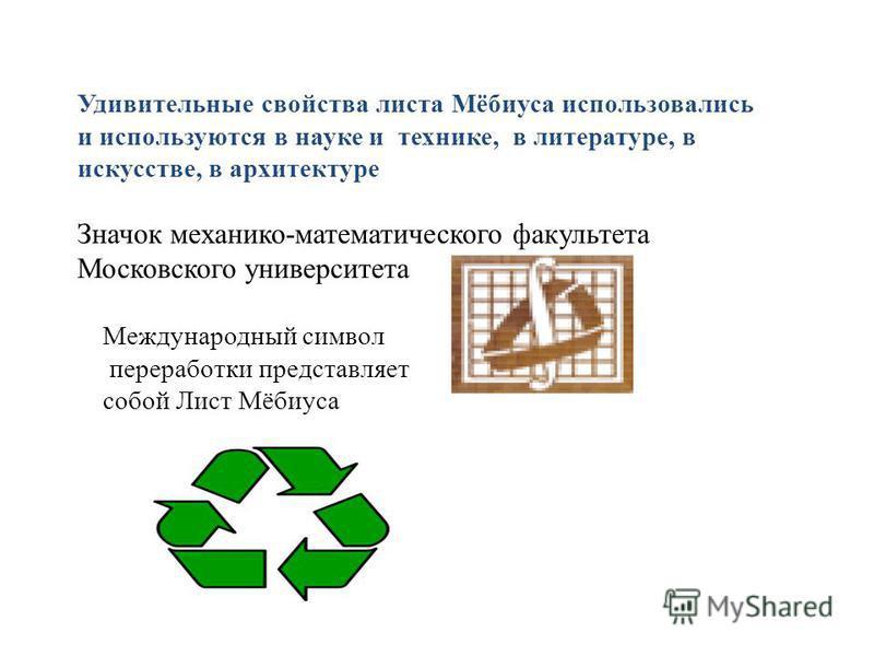 Удивительные свойства листа Мёбиуса использовались и используются в науке и технике, в литературе, в искусстве, в архитектуре Значок механико-математического факультета Московского университета Международный символ переработки представляет собой Лист